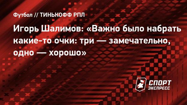 Игорь Шалимов: «Важно было набрать какие-то очки: три— замечательно, одно— хорошо»