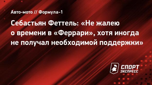 Себастьян Феттель: «Нежалею овремени в «Феррари», хотя иногда неполучал необходимой поддержки»