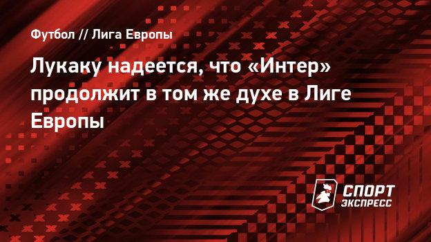 Лукаку надеется, что «Интер» продолжит втомже духе вЛиге Европы