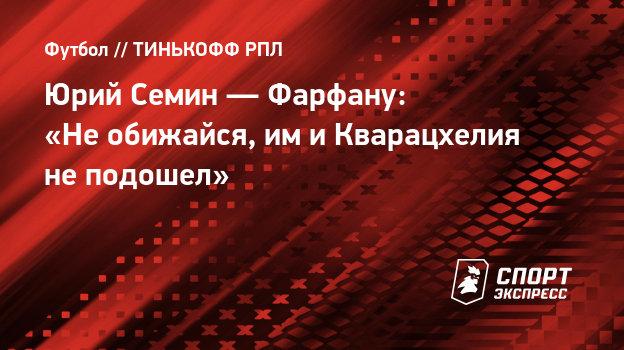Юрий Семин— Фарфану: «Необижайся, имиКварацхелия неподошел»