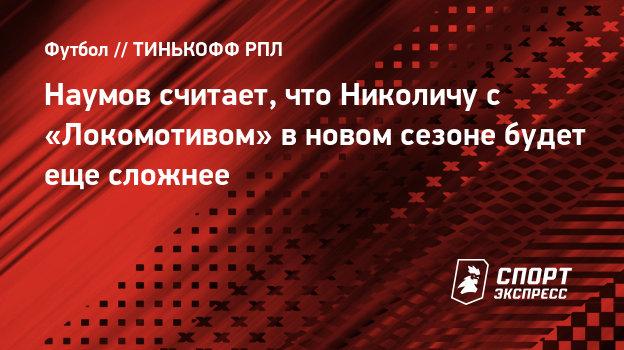 Наумов считает, что Николичу с «Локомотивом» вновом сезоне будет еще сложнее