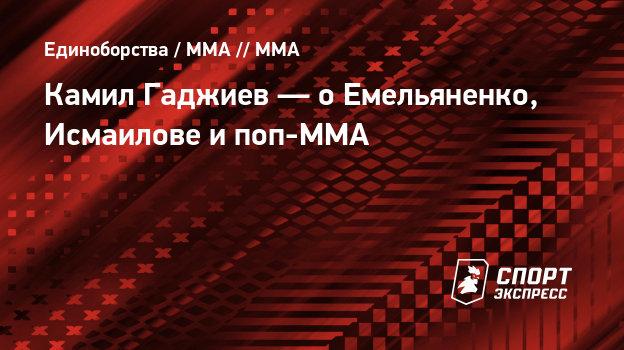 Камил Гаджиев— оЕмельяненко, Исмаилове ипоп-ММА