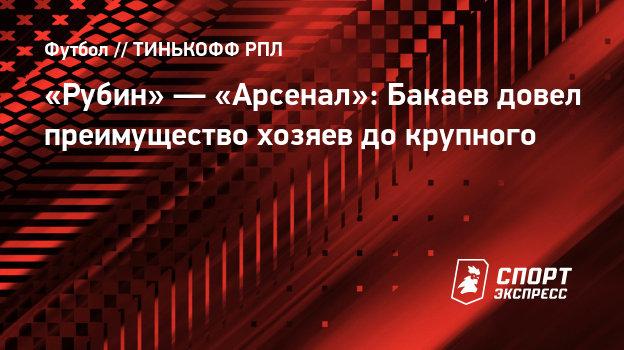 «Рубин»— «Арсенал»: Бакаев довел преимущество хозяев докрупного