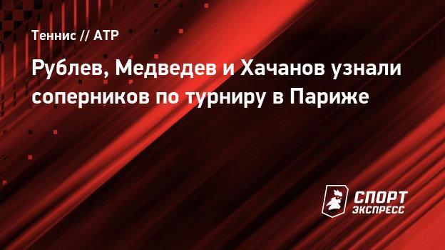 Рублев, Медведев иХачанов узнали соперников потурниру вПариже