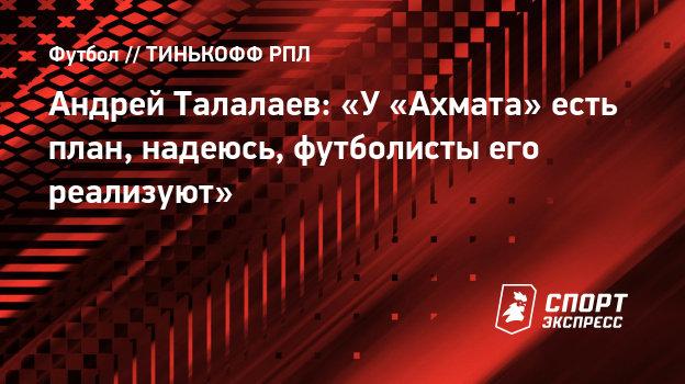 Андрей Талалаев: «У «Ахмата» есть план, надеюсь, футболисты его реализуют»