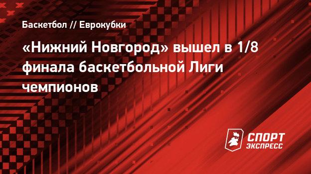 «Нижний Новгород» вышел в1/8 финала баскетбольной Лиги чемпионов