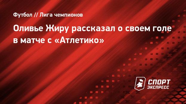 Оливье Жиру рассказал освоем голе вматче с «Атлетико»