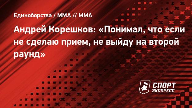 Андрей Корешков: «Понимал, что если несделаю прием, невыйду навторой раунд»