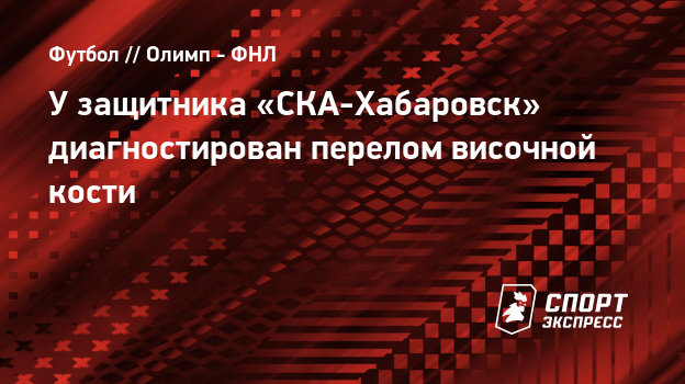 Узащитника «СКА-Хабаровск» диагностирован перелом височной кости