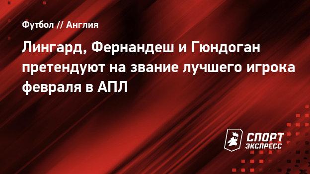 Лингард, Фернандеш иГюндоган претендуют название лучшего игрока февраля вАПЛ