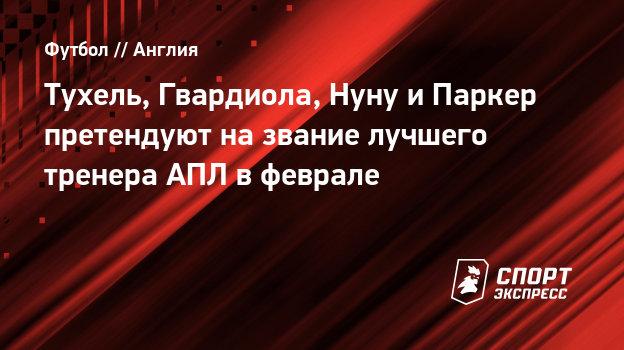 Тухель, Гвардиола, Нуну иПаркер претендуют название лучшего тренера АПЛ вфеврале