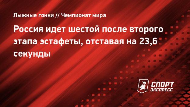 Россия идет шестой после второго этапа эстафеты начемпионате мира, отставая на23,6 секунды