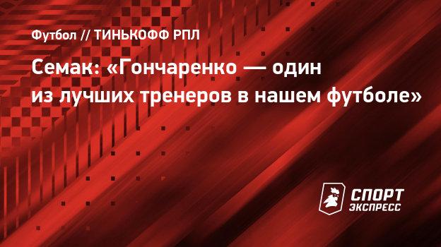 Семак: «Гончаренко— один излучших тренеров внашем футболе»