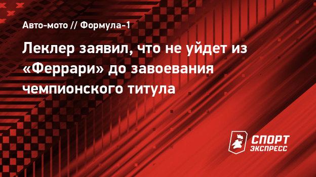 Леклер заявил, что неуйдет из «Феррари» дозавоевания чемпионского титула