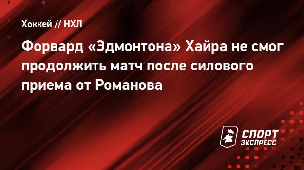 Форвард «Эдмонтона» Хайра несмог продолжить матч после силового приема отРоманова