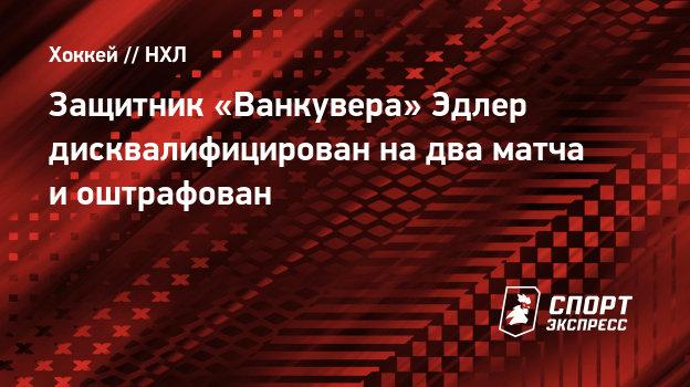 Защитник «Ванкувера» Эдлер дисквалифицирован надва матча иоштрафован