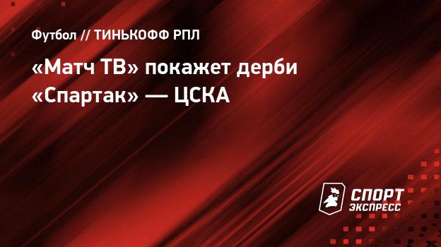 «МатчТВ» покажет дерби «Спартак»— ЦСКА