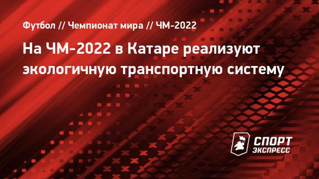 На ЧМ-2022 в Катаре реализуют экологичную транспортную систему