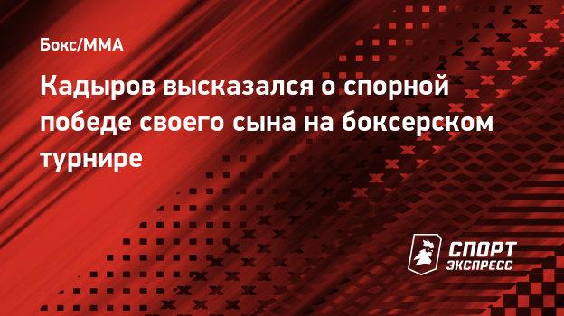 Кадыров высказался оспорной победе своего сына набоксерском турнире